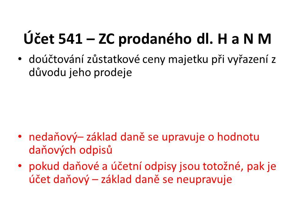 Účet 541 – ZC prodaného dl. H a N M doúčtování zůstatkové ceny majetku při vyřazení z důvodu jeho prodeje nedaňový– základ daně se upravuje o hodnotu