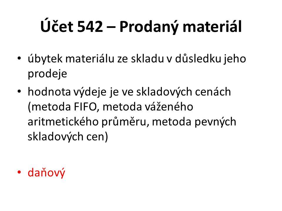 Účet 542 – Prodaný materiál úbytek materiálu ze skladu v důsledku jeho prodeje hodnota výdeje je ve skladových cenách (metoda FIFO, metoda váženého ar