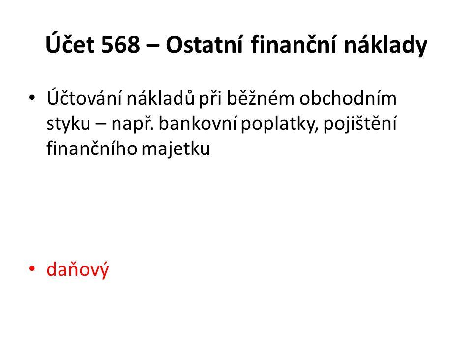 Účet 568 – Ostatní finanční náklady Účtování nákladů při běžném obchodním styku – např. bankovní poplatky, pojištění finančního majetku daňový