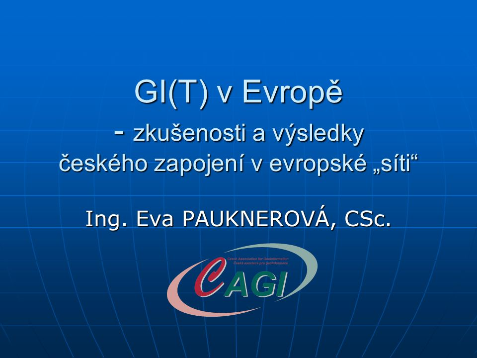 """GI(T) v Evropě - zkušenosti a výsledky českého zapojení v evropské """"síti Ing. Eva PAUKNEROVÁ, CSc."""