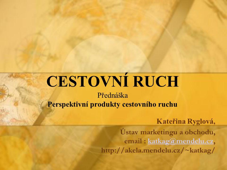 CESTOVNÍ RUCH Přednáška Perspektivní produkty cestovního ruchu Kateřina Ryglová, Ústav marketingu a obchodu, email : katkag@mendelu.cz, http://akela.m