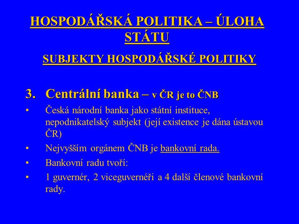 HOSPODÁŘSKÁ POLITIKA – ÚLOHA STÁTU SUBJEKTY HOSPODÁŘSKÉ POLITIKY 3.Centrální banka – v ČR je to ČNB Česká národní banka jako státní instituce, nepodnikatelský subjekt (její existence je dána ústavou ČR) Nejvyšším orgánem ČNB je bankovní rada.