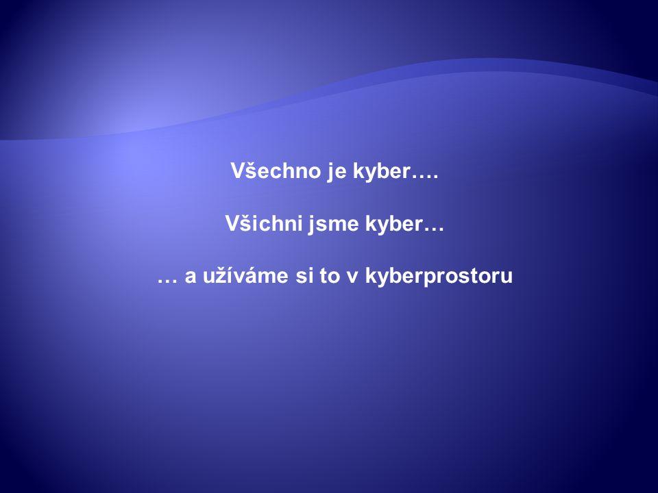 Všechno je kyber…. Všichni jsme kyber… … a užíváme si to v kyberprostoru