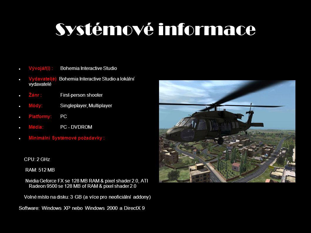 Systémové informace Vývojář(i) :Bohemia Interactive Studio Vydavatel(é): Bohemia Interactive Studio a lokální vydavatelé Žánr : First-person shooter Módy: Singleplayer, Multiplayer Platformy: PC Média: PC - DVDROM Minimální Systémové požadavky : CPU: 2 GHz RAM: 512 MB Nvidia Geforce FX se 128 MB RAM & pixel shader 2.0, ATI Radeon 9500 se 128 MB of RAM & pixel shader 2.0 Volné místo na disku: 3 GB (a více pro neoficiální addony) Software: Windows XP nebo Windows 2000 a DirectX 9