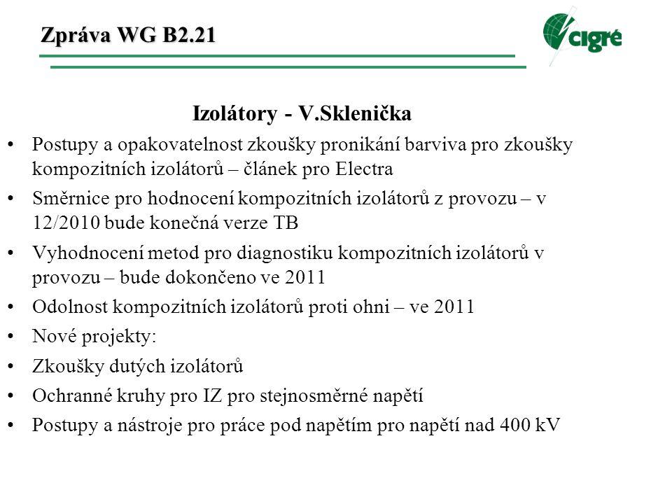 Zpráva WG B2.21 Izolátory - V.Sklenička Postupy a opakovatelnost zkoušky pronikání barviva pro zkoušky kompozitních izolátorů – článek pro Electra Směrnice pro hodnocení kompozitních izolátorů z provozu – v 12/2010 bude konečná verze TB Vyhodnocení metod pro diagnostiku kompozitních izolátorů v provozu – bude dokončeno ve 2011 Odolnost kompozitních izolátorů proti ohni – ve 2011 Nové projekty: Zkoušky dutých izolátorů Ochranné kruhy pro IZ pro stejnosměrné napětí Postupy a nástroje pro práce pod napětím pro napětí nad 400 kV