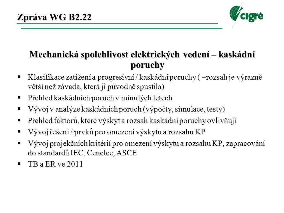 Zpráva WG B2.22 Mechanická spolehlivost elektrických vedení – kaskádní poruchy  Klasifikace zatížení a progresivní / kaskádní poruchy ( =rozsah je výrazně větší než závada, která ji původně spustila)  Přehled kaskádních poruch v minulých letech  Vývoj v analýze kaskádních poruch (výpočty, simulace, testy)  Přehled faktorů, které výskyt a rozsah kaskádní poruchy ovlivňují  Vývoj řešení / prvků pro omezení výskytu a rozsahu KP  Vývoj projekčních kritérií pro omezení výskytu a rozsahu KP, zapracování do standardů IEC, Cenelec, ASCE  TB a ER ve 2011