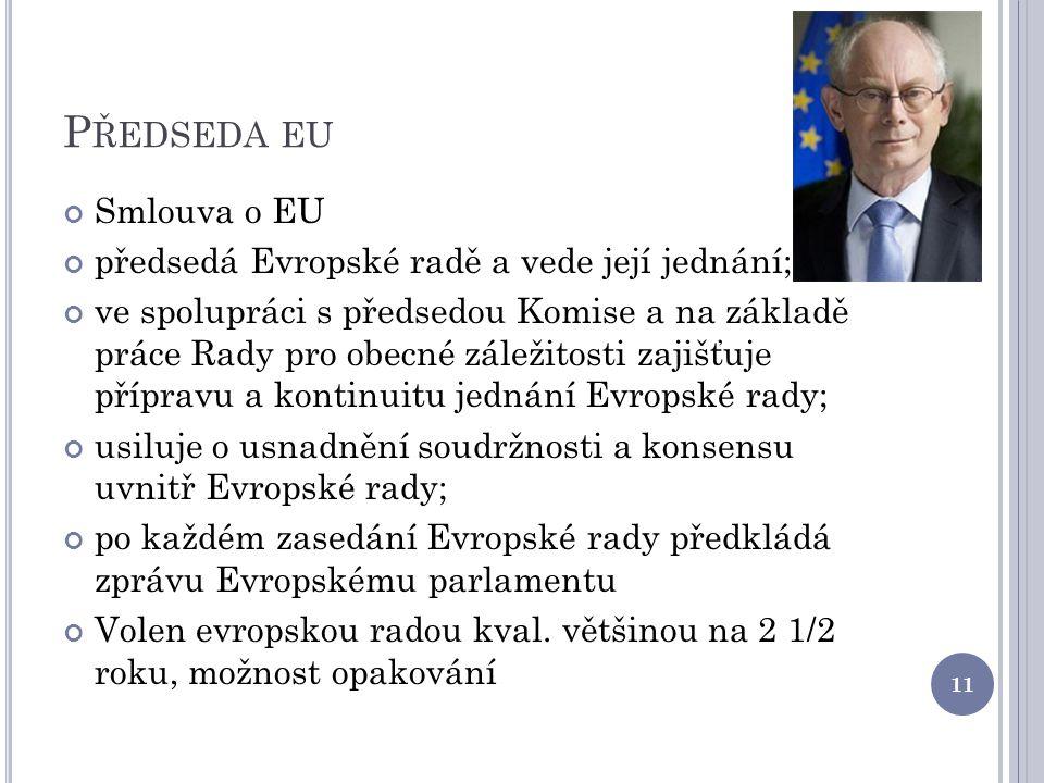 P ŘEDSEDA EU Smlouva o EU předsedá Evropské radě a vede její jednání; ve spolupráci s předsedou Komise a na základě práce Rady pro obecné záležitosti zajišťuje přípravu a kontinuitu jednání Evropské rady; usiluje o usnadnění soudržnosti a konsensu uvnitř Evropské rady; po každém zasedání Evropské rady předkládá zprávu Evropskému parlamentu Volen evropskou radou kval.