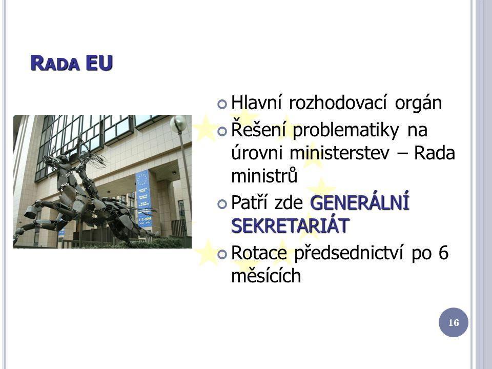 R ADA EU Hlavní rozhodovací orgán Řešení problematiky na úrovni ministerstev – Rada ministrů GENERÁLNÍ SEKRETARIÁT Patří zde GENERÁLNÍ SEKRETARIÁT Rotace předsednictví po 6 měsících 16