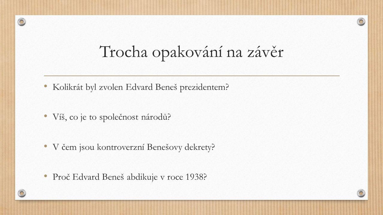 Trocha opakování na závěr Kolikrát byl zvolen Edvard Beneš prezidentem? Víš, co je to společnost národů? V čem jsou kontroverzní Benešovy dekrety? Pro