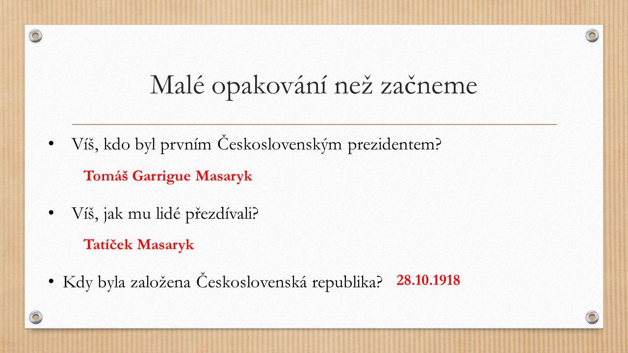Malé opakování než začneme Kdy byla založena Československá republika? Víš, jak mu lidé přezdívali? Víš, kdo byl prvním Československým prezidentem? T