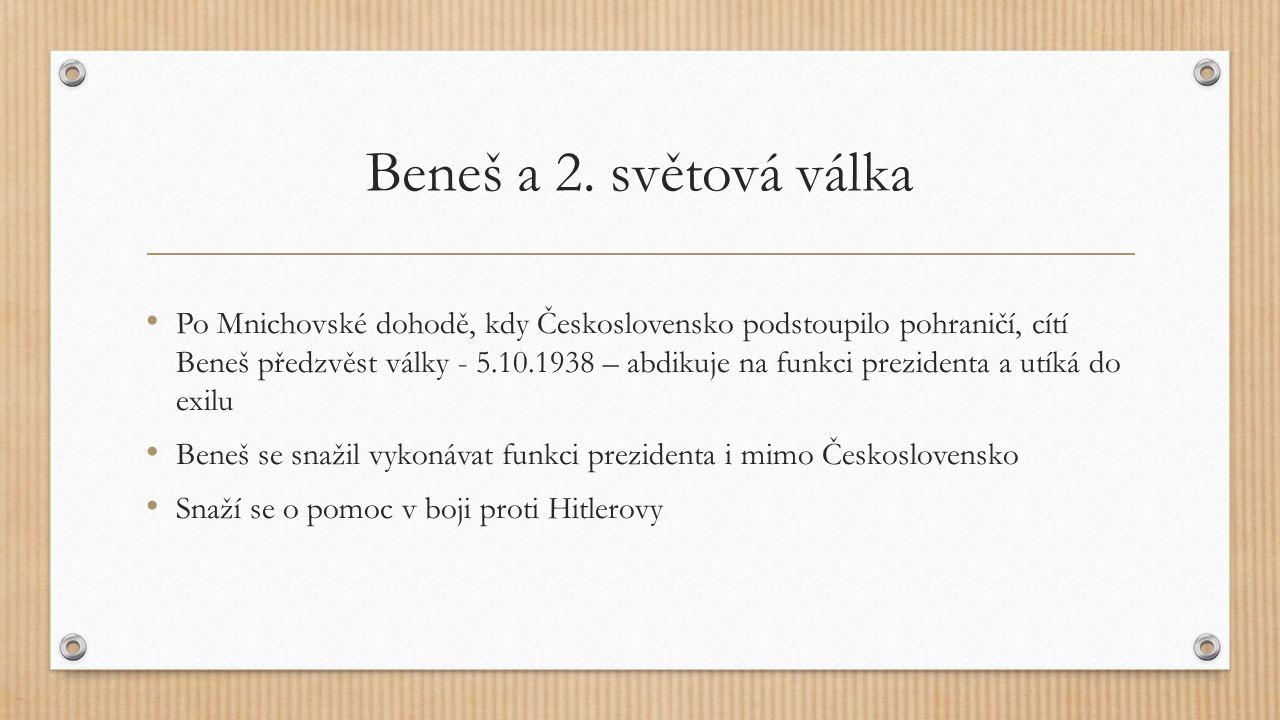 Beneš a 2. světová válka Po Mnichovské dohodě, kdy Československo podstoupilo pohraničí, cítí Beneš předzvěst války - 5.10.1938 – abdikuje na funkci p