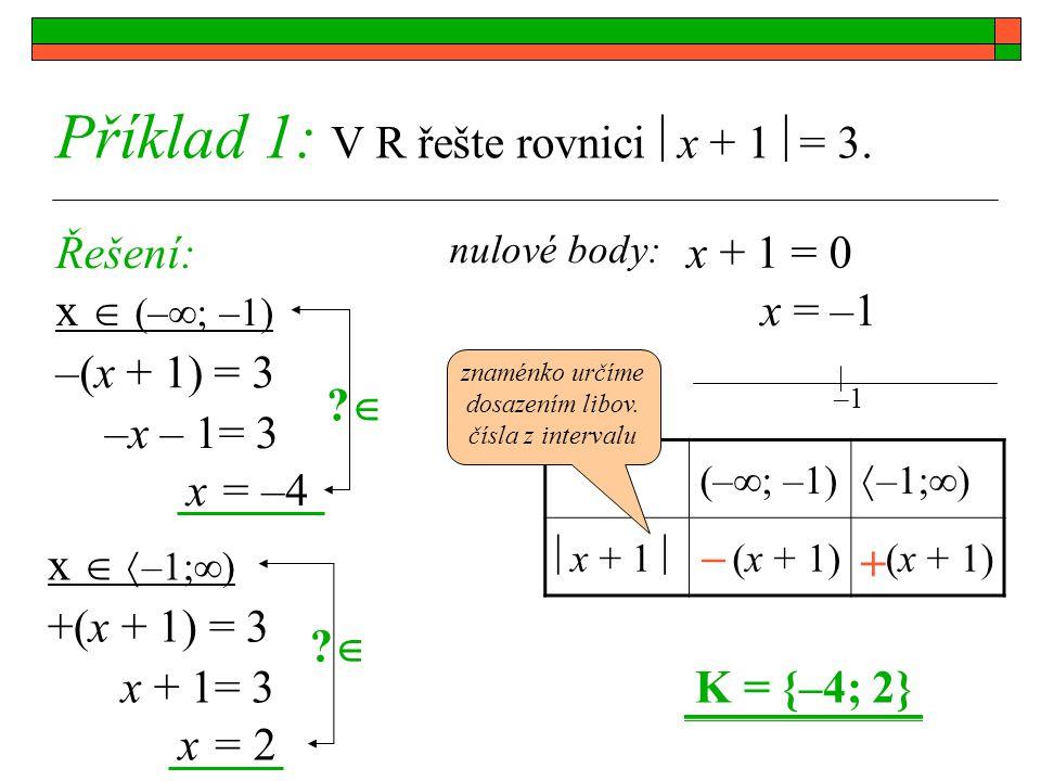 Příklad 1: V R řešte rovnici  x + 1  = 3. Řešení: x  (–  ; –1) nulové body: x + 1 = 0 x = –1 (–  ; –1)  –1;  )  x + 1  (x + 1) + – –(x + 1) =