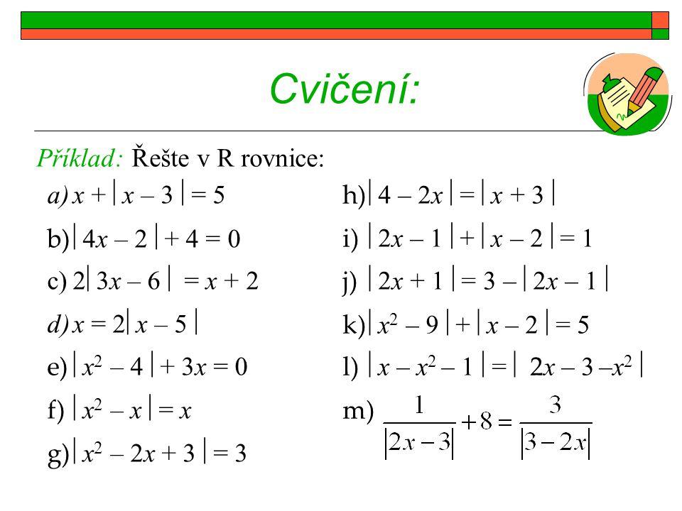 Cvičení: a)x +  x – 3  = 5 b)  4x – 2  + 4 = 0 c)2  3x – 6  = x + 2 d)x = 2  x – 5  e)  x 2 – 4  + 3x = 0 f)  x 2 – x  = x g)  x 2 – 2x + 3  = 3 Příklad: Řešte v R rovnice: h)  4 – 2x  =  x + 3  i)  2x – 1  +  x – 2  = 1 j)  2x + 1  = 3 –  2x – 1  k)  x 2 – 9  +  x – 2  = 5 l)  x – x 2 – 1  =  2 x – 3 –x 2  m).
