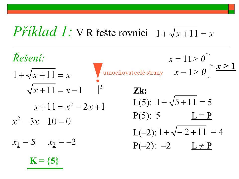 22 K = {5} Příklad 1: V R řešte rovnici Řešení: umocňovat celé strany x 1 = 5x 2 = –2 x + 11> 0 x – 1> 0 x > 1 Zk: L(5): P(5): L(–2): P(–2): = 5= 5 5L = P = 4= 4 –2 L  P