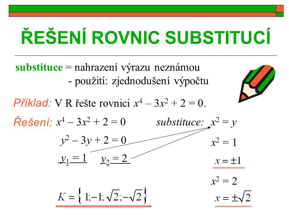 ŘEŠENÍ ROVNIC SUBSTITUCÍ Příklad: V R řešte rovnici x 4 – 3x 2 + 2 = 0. Řešení: substituce substituce:x 4 – 3x 2 + 2 = 0 x 2 = y y 2 – 3y + 2 = 0 y 1