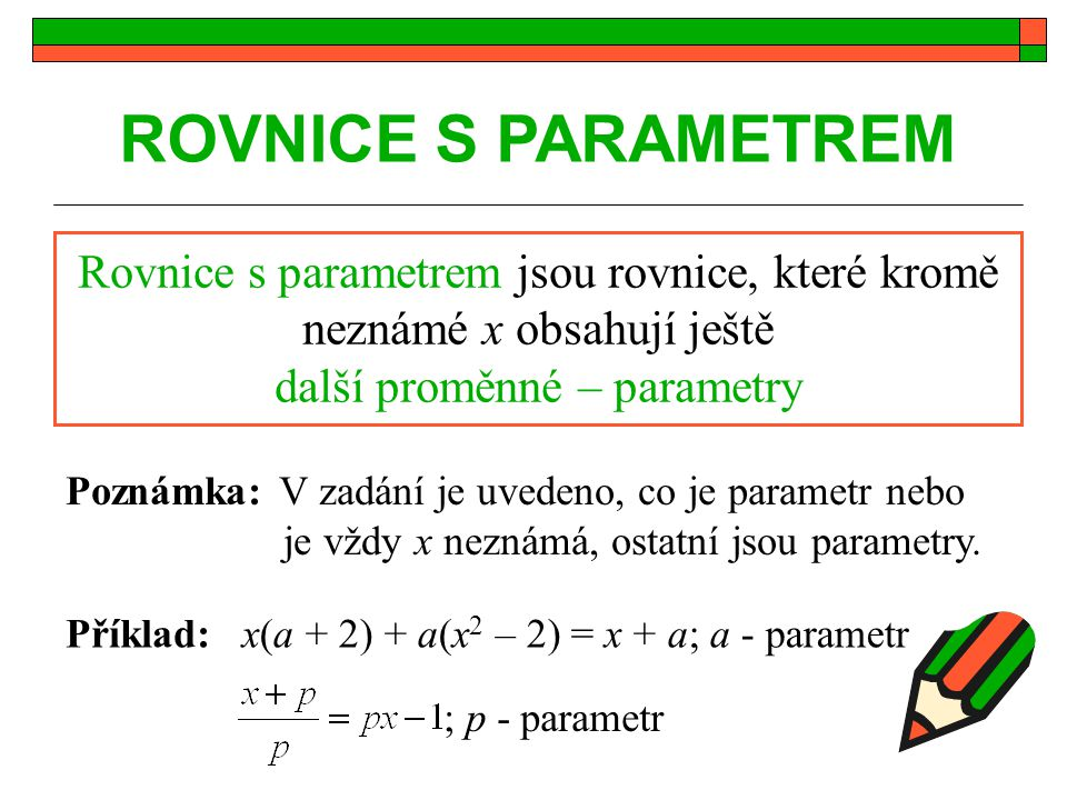 Řešení rovnic s parametrem parametr = proměnná, která zastupuje konkrétní číslo - značí se malými písmeny, nejčastěji p, a, b, m parametrická rovnice = zápis nekonečně mnoha rovnic, které získáme dosazením čísla za parametry řešení param.