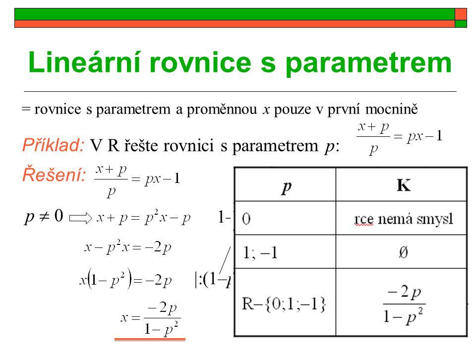 Cvičení: a)x(a+2) + a(x–2) = x + a b)p 2 x – x = p – 1 c)2(a + 3x) = x(2 – a) d)2x – 2px = px – 1 e)a(x–1) + x(a–1) = a – x Příklad 1: Řešte v R rovnice s parametrem a nebo p: Příklad 2: Pro která čísla b má rovnice 7x + b = 0 řešení a) v Z b) v R f)px(1 – p) = p – 1 g)a 2 (x + 1) – 2(ax + 2) = 0 h)(2a – 1)x – 3 = ax + 2a i)(a 2 – 1)x = a – 1 j).