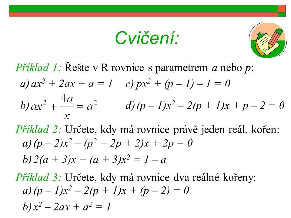 Cvičení: a)ax 2 + 2ax + a = 1 b) Příklad 1: Řešte v R rovnice s parametrem a nebo p: Příklad 2: Určete, kdy má rovnice právě jeden reál. kořen: c)px 2
