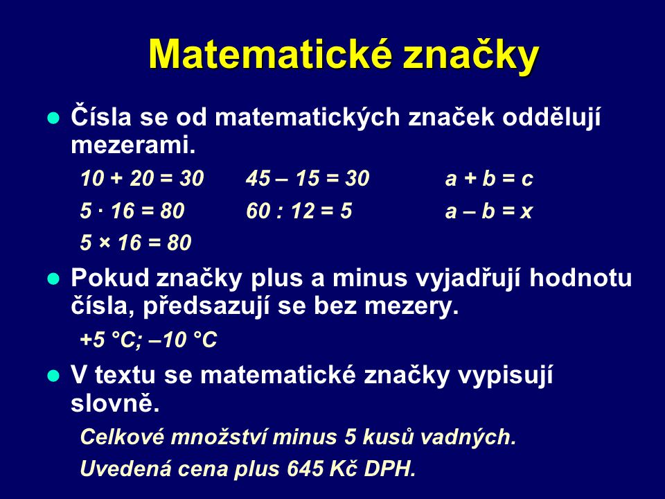 Značky Značky měrných jednotek Píší se bez tečky, od číselné hodnoty se oddělují mezerou. 10 cm; 6 V; 8,78 kg; 7 × 5 m; 12 min; 30 s Tvoří-li značku d