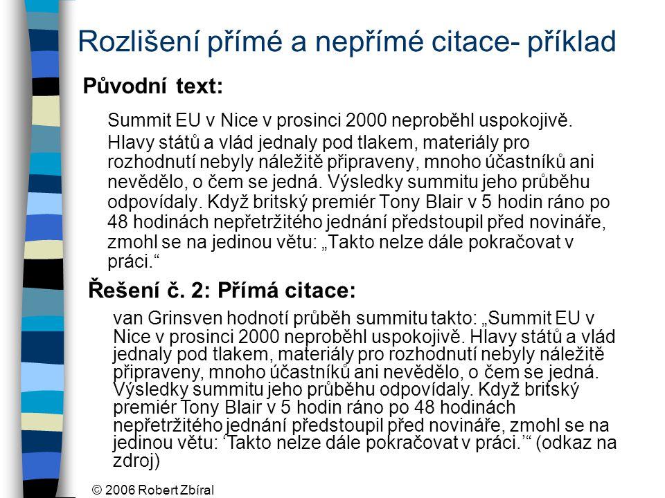 © 2006 Robert Zbíral Rozlišení přímé a nepřímé citace- příklad Původní text: Summit EU v Nice v prosinci 2000 neproběhl uspokojivě. Hlavy států a vlád