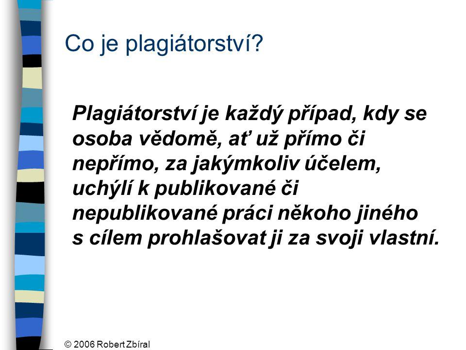 © 2006 Robert Zbíral Co je plagiátorství? Plagiátorství je každý případ, kdy se osoba vědomě, ať už přímo či nepřímo, za jakýmkoliv účelem, uchýlí k p