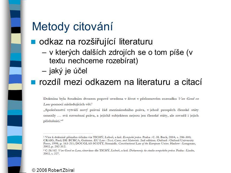 © 2006 Robert Zbíral Metody citování odkaz na rozšiřující literaturu –v kterých dalších zdrojích se o tom píše (v textu nechceme rozebírat) –jaký je účel rozdíl mezi odkazem na literaturu a citací