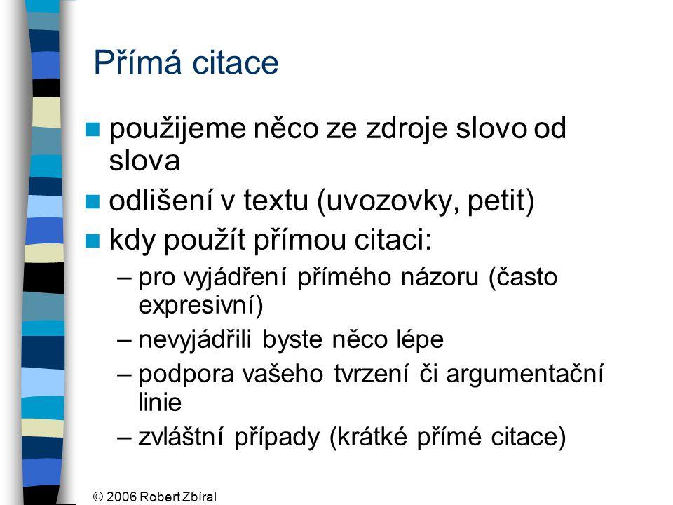 © 2006 Robert Zbíral Přímá citace použijeme něco ze zdroje slovo od slova odlišení v textu (uvozovky, petit) kdy použít přímou citaci: –pro vyjádření
