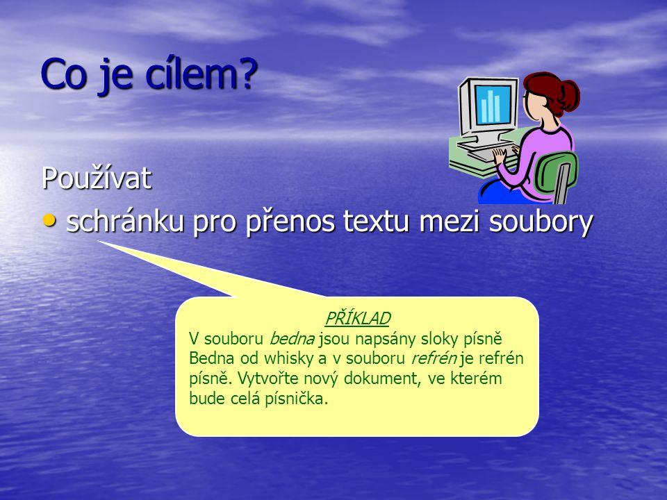 Co je cílem? Používat schránku pro přenos textu mezi soubory schránku pro přenos textu mezi soubory PŘÍKLAD V souboru bedna jsou napsány sloky písně B