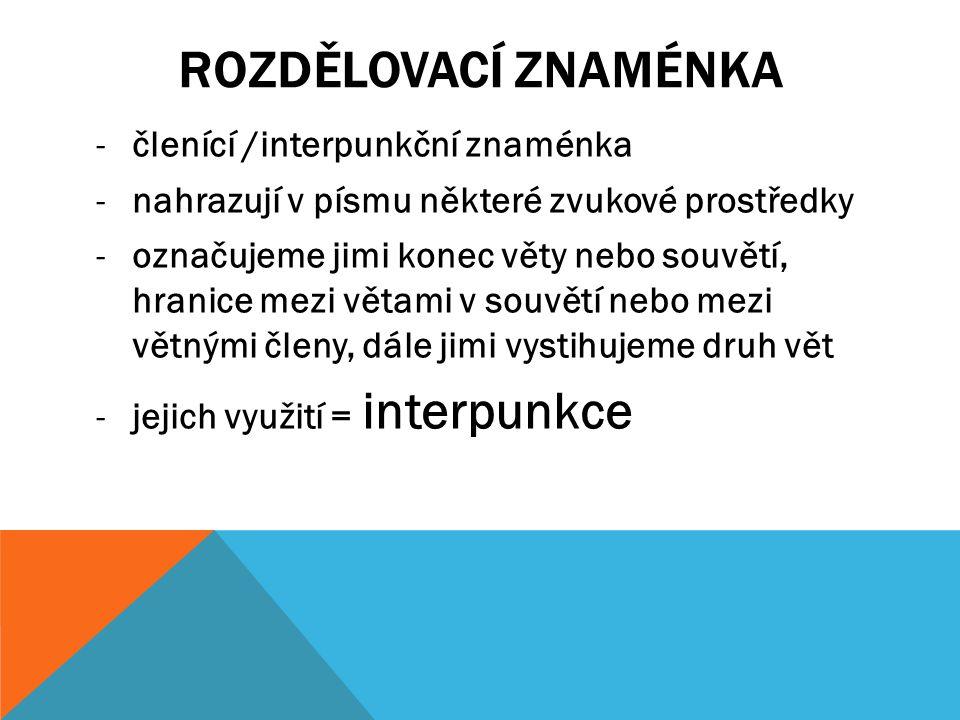 ROZDĚLOVACÍ ZNAMÉNKA -členící /interpunkční znaménka -nahrazují v písmu některé zvukové prostředky -označujeme jimi konec věty nebo souvětí, hranice mezi větami v souvětí nebo mezi větnými členy, dále jimi vystihujeme druh vět -jejich využití = interpunkce