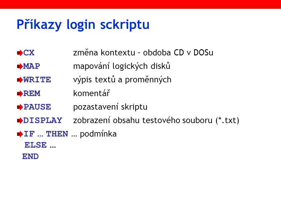 Příkazy login sckriptu CX změna kontextu – obdoba CD v DOSu MAP mapování logických disků WRITE výpis textů a proměnných REM komentář PAUSE pozastavení