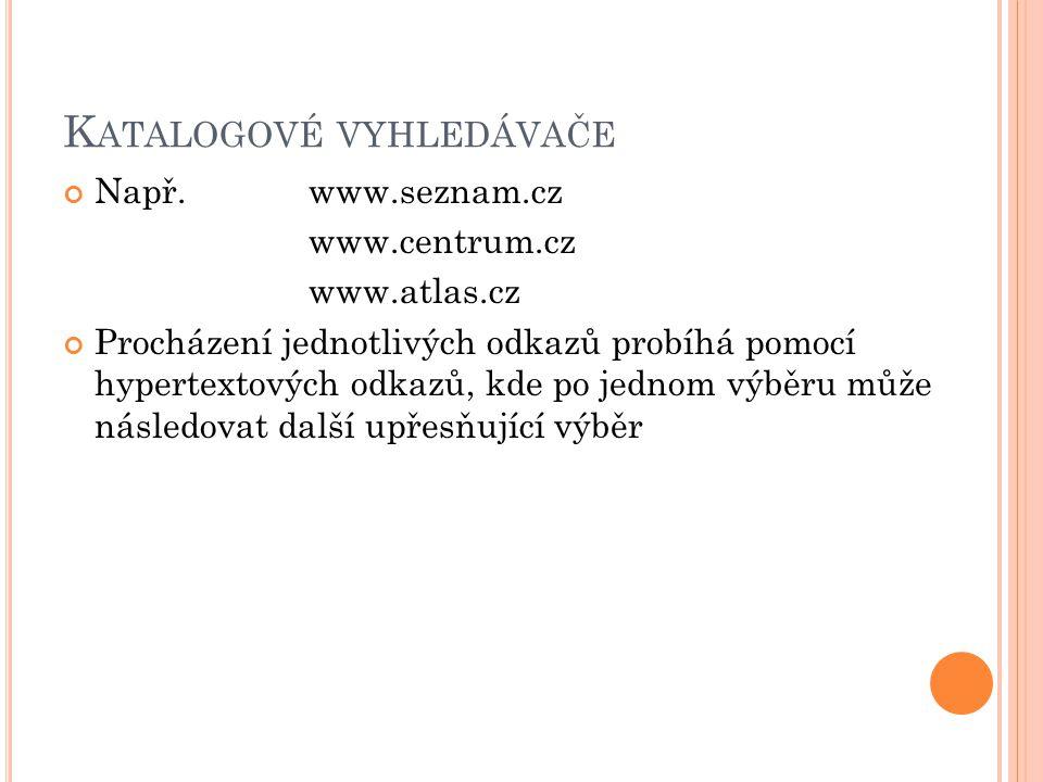K ATALOGOVÉ VYHLEDÁVAČE Např.www.seznam.cz www.centrum.cz www.atlas.cz Procházení jednotlivých odkazů probíhá pomocí hypertextových odkazů, kde po jednom výběru může následovat další upřesňující výběr