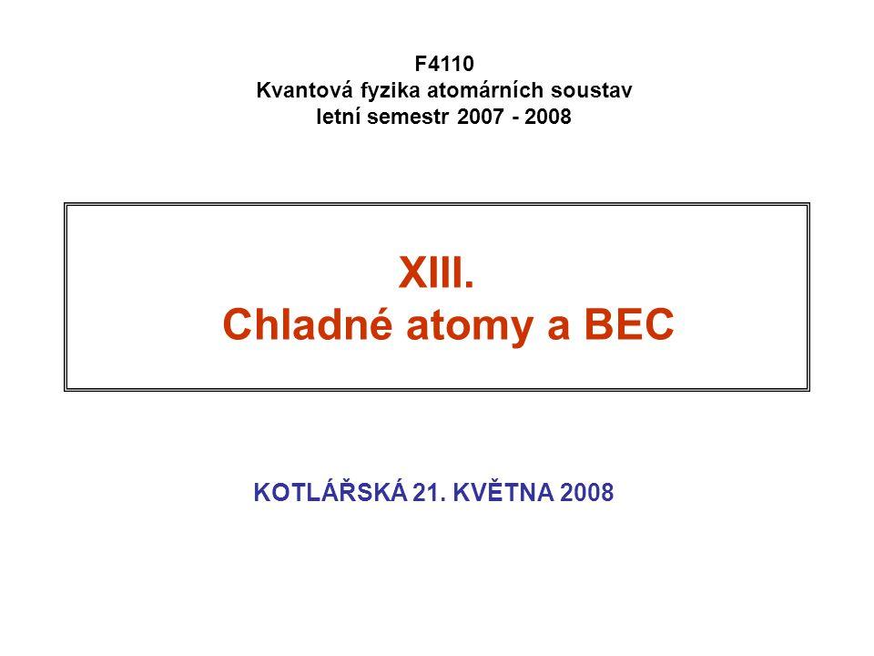 62 Kritická teplota pro BEC Několik odhadů: systemMnTCTC He-4 kapalné4 2  10 28 1.47 K Na past23 2  10 20 1.19  K Rb past87 2  10 17 3.16 nK KRITICKÁ TEPLOTA nejnižší teplota, při níž jsou všechny atomy ještě v plynné fázi: