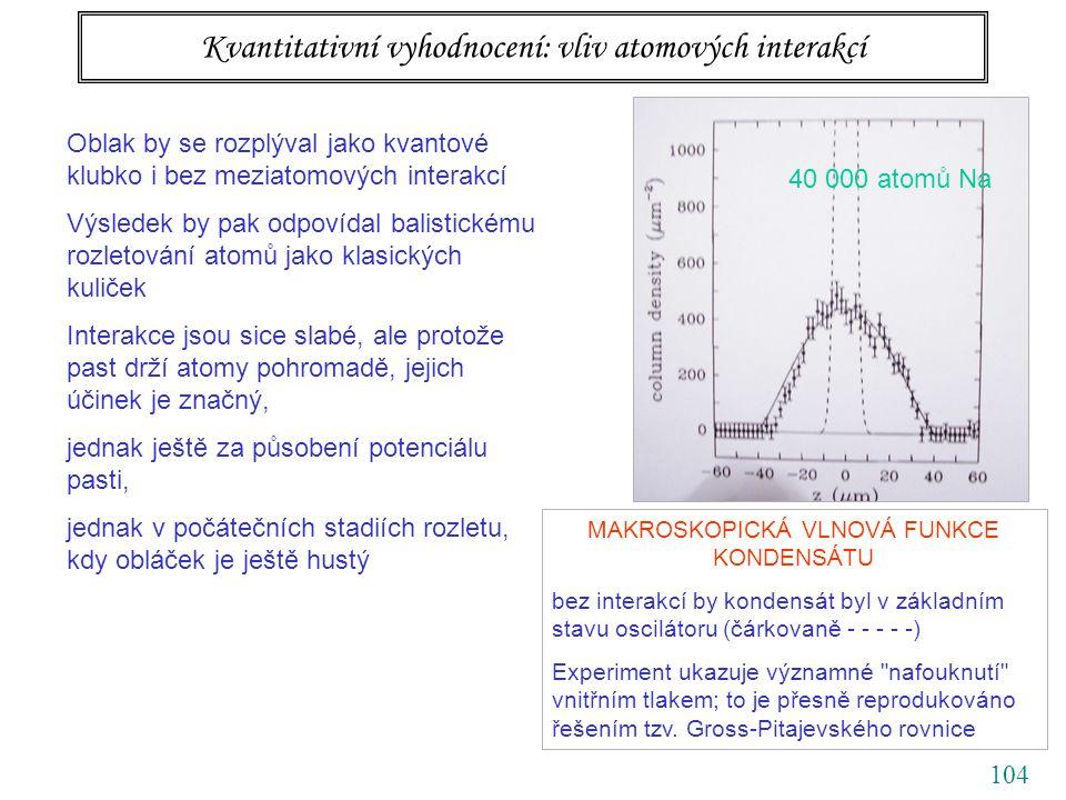104 Kvantitativní vyhodnocení: vliv atomových interakcí Oblak by se rozplýval jako kvantové klubko i bez meziatomových interakcí Výsledek by pak odpovídal balistickému rozletování atomů jako klasických kuliček Interakce jsou sice slabé, ale protože past drží atomy pohromadě, jejich účinek je značný, jednak ještě za působení potenciálu pasti, jednak v počátečních stadiích rozletu, kdy obláček je ještě hustý MAKROSKOPICKÁ VLNOVÁ FUNKCE KONDENSÁTU bez interakcí by kondensát byl v základním stavu oscilátoru (čárkovaně - - - - -) Experiment ukazuje významné nafouknutí vnitřním tlakem; to je přesně reprodukováno řešením tzv.