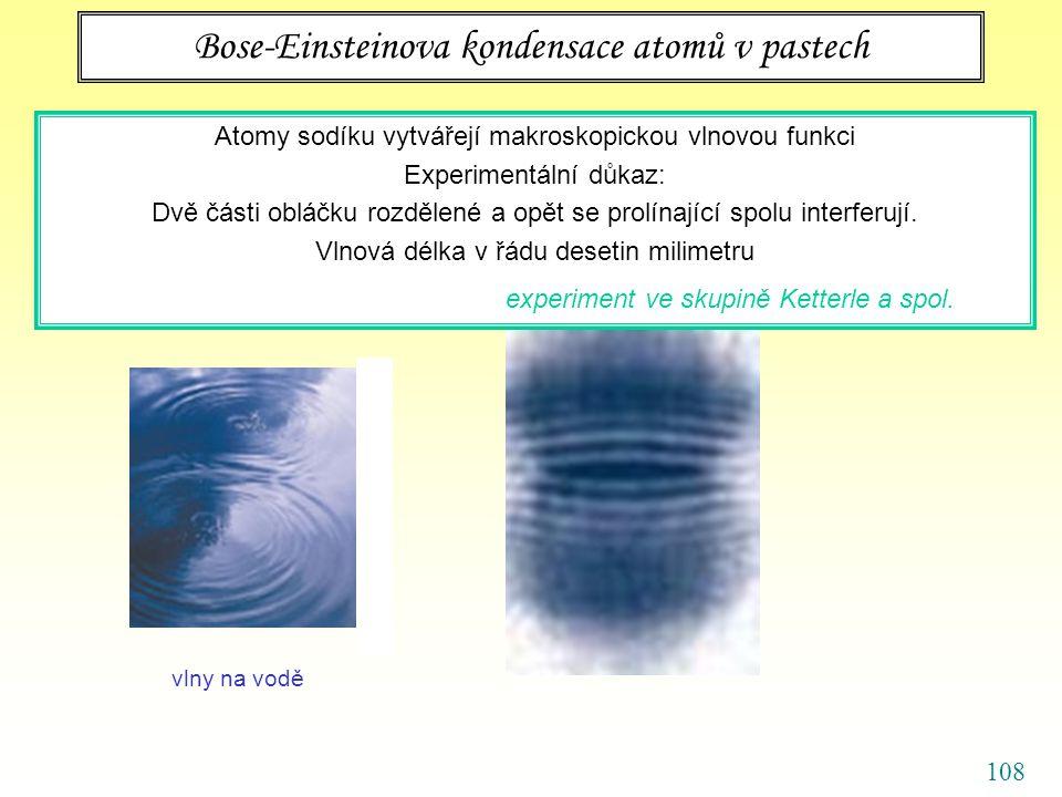 108 Bose-Einsteinova kondensace atomů v pastech Atomy sodíku vytvářejí makroskopickou vlnovou funkci Experimentální důkaz: Dvě části obláčku rozdělené a opět se prolínající spolu interferují.