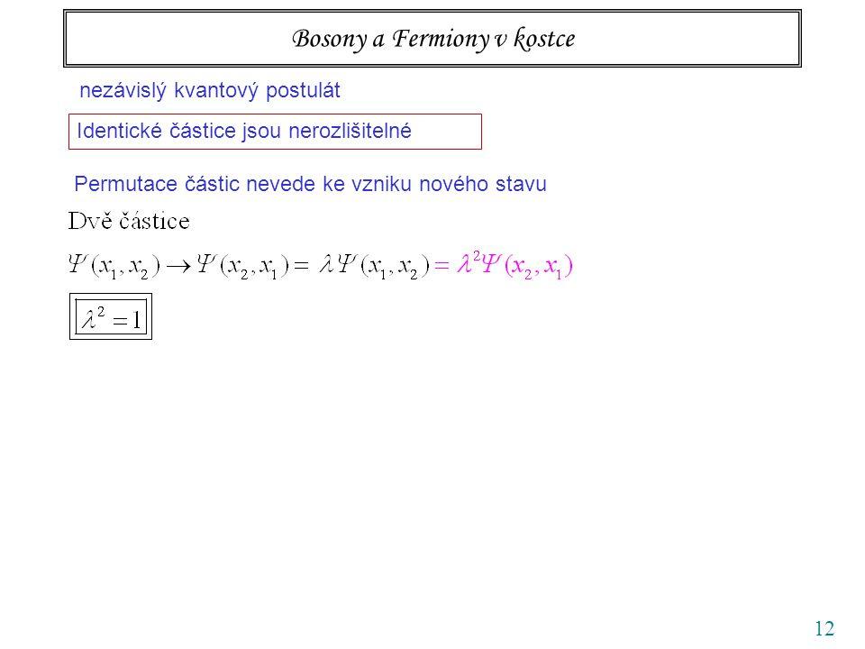 12 Bosony a Fermiony v kostce nezávislý kvantový postulát Identické částice jsou nerozlišitelné Permutace částic nevede ke vzniku nového stavu