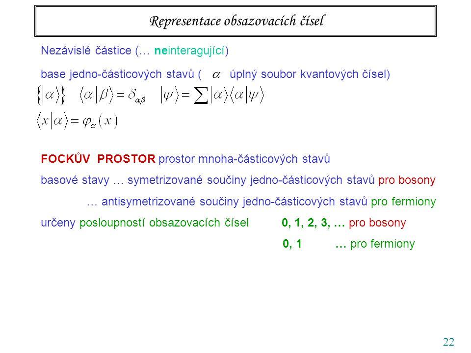 22 Nezávislé částice (… neinteragující) base jedno-částicových stavů (  úplný soubor kvantových čísel) FOCKŮV PROSTOR prostor mnoha-částicových stavů basové stavy … symetrizované součiny jedno-částicových stavů pro bosony … antisymetrizované součiny jedno-částicových stavů pro fermiony určeny posloupností obsazovacích čísel 0, 1, 2, 3, … pro bosony 0, 1 … pro fermiony Representace obsazovacích čísel