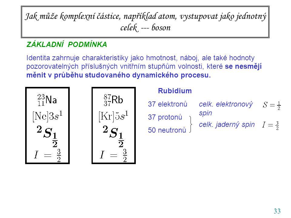 33 Jak může komplexní částice, například atom, vystupovat jako jednotný celek --- boson ZÁKLADNÍ PODMÍNKA Identita zahrnuje charakteristiky jako hmotnost, náboj, ale také hodnoty pozorovatelných příslušných vnitřním stupňům volnosti, které se nesmějí měnit v průběhu studovaného dynamického procesu.