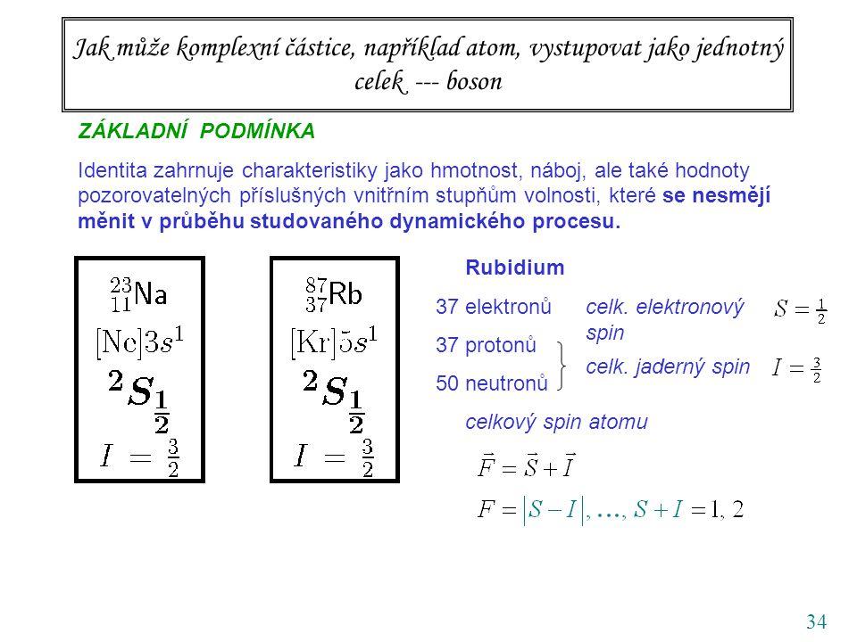 34 Jak může komplexní částice, například atom, vystupovat jako jednotný celek --- boson ZÁKLADNÍ PODMÍNKA Identita zahrnuje charakteristiky jako hmotnost, náboj, ale také hodnoty pozorovatelných příslušných vnitřním stupňům volnosti, které se nesmějí měnit v průběhu studovaného dynamického procesu.