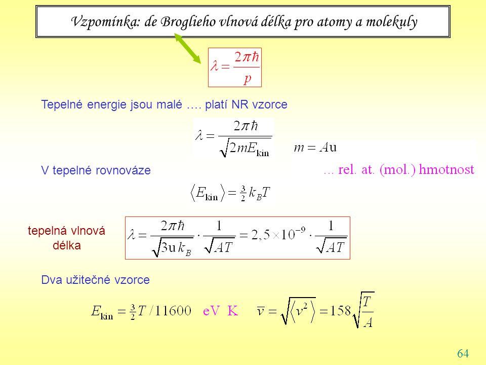 64 Vzpomínka: de Broglieho vlnová délka pro atomy a molekuly Tepelné energie jsou malé ….