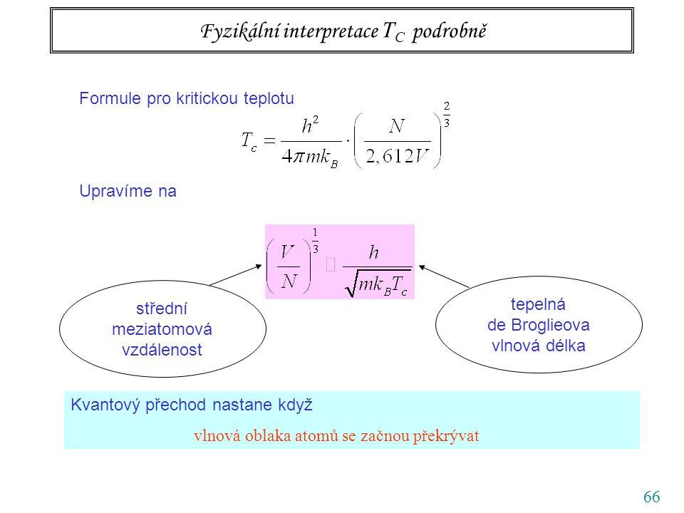 66 Fyzikální interpretace T C podrobně Formule pro kritickou teplotu Upravíme na střední meziatomová vzdálenost tepelná de Broglieova vlnová délka Kvantový přechod nastane když vlnová oblaka atomů se začnou překrývat