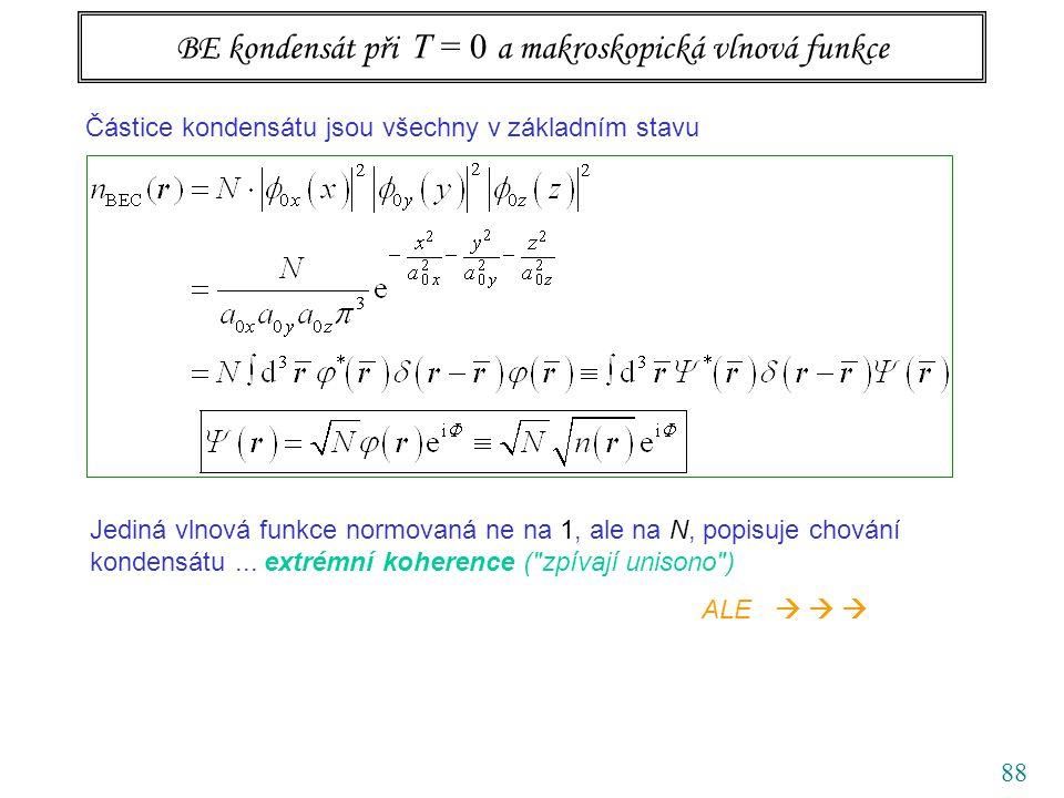 88 BE kondensát při T = 0 a makroskopická vlnová funkce Částice kondensátu jsou všechny v základním stavu Jediná vlnová funkce normovaná ne na 1, ale na N, popisuje chování kondensátu...