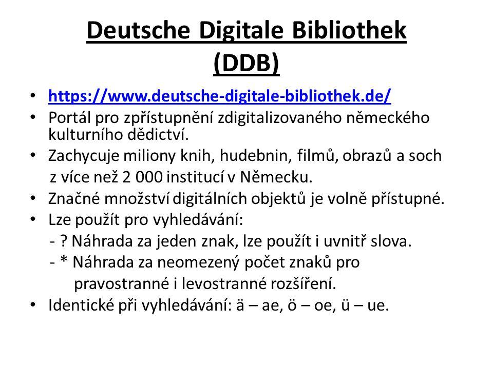 Deutsche Digitale Bibliothek (DDB) https://www.deutsche-digitale-bibliothek.de/ Portál pro zpřístupnění zdigitalizovaného německého kulturního dědictví.