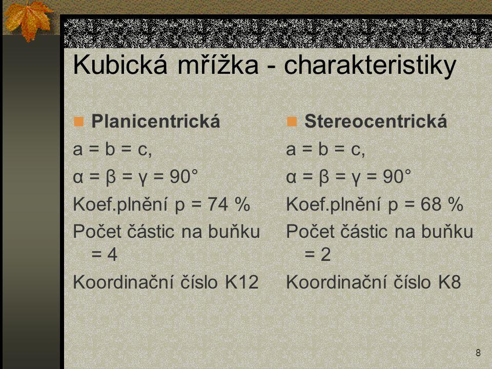8 Kubická mřížka - charakteristiky Planicentrická a = b = c, α = β = γ = 90° Koef.plnění p = 74 % Počet částic na buňku = 4 Koordinační číslo K12 Ster