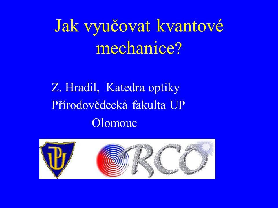 Jak vyučovat kvantové mechanice ? Z. Hradil, Katedra optiky Přírodovědecká fakulta UP Olomouc