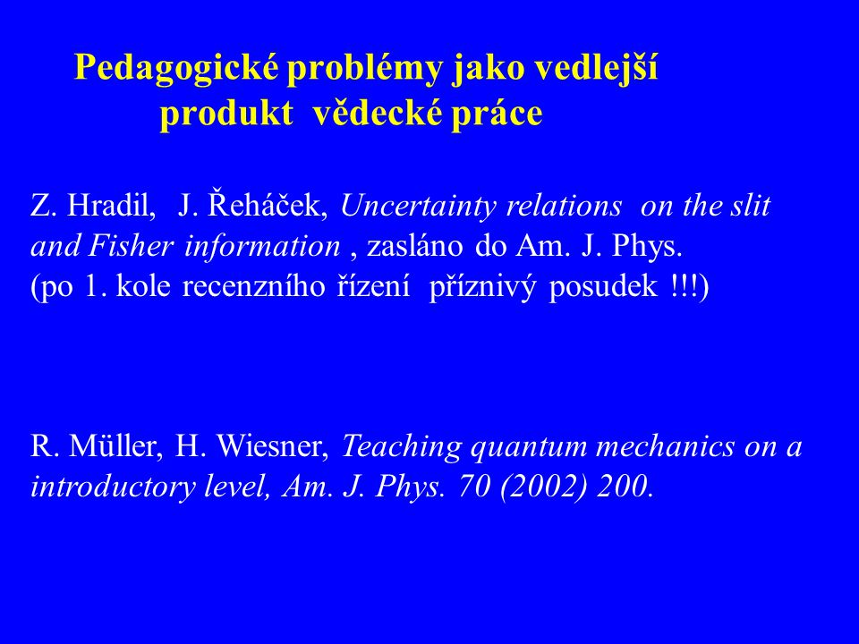 Pedagogické problémy jako vedlejší produkt vědecké práce Z. Hradil, J. Řeháček, Uncertainty relations on the slit and Fisher information, zasláno do A