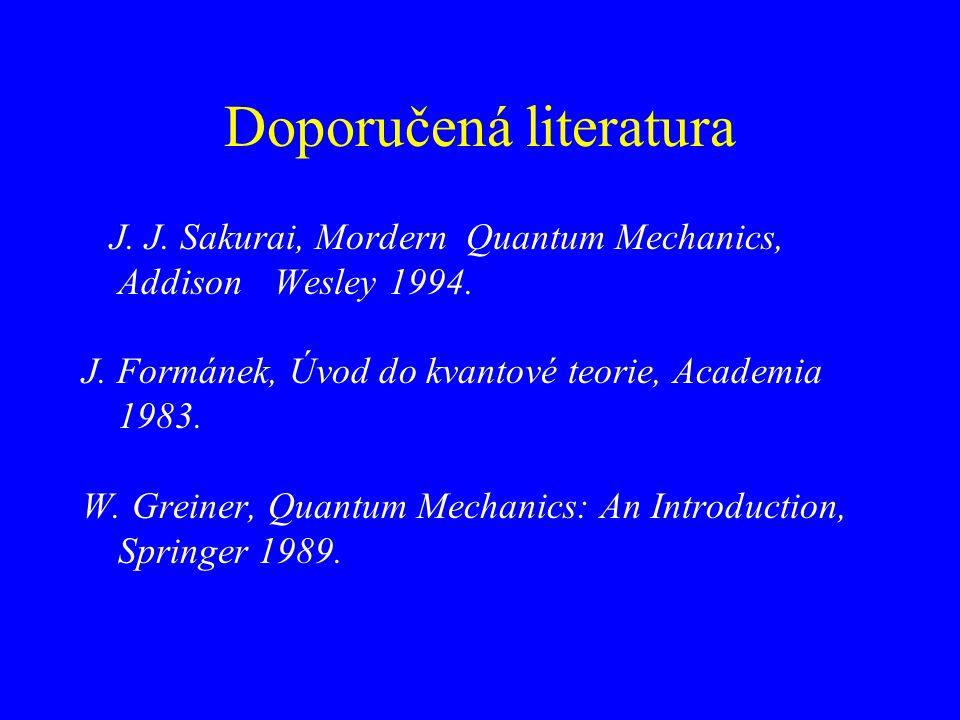Doporučená literatura J. J. Sakurai, Mordern Quantum Mechanics, Addison Wesley 1994. J. Formánek, Úvod do kvantové teorie, Academia 1983. W. Greiner,