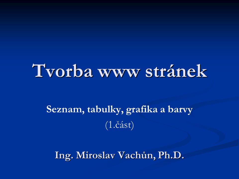 Tvorba www stránek Seznam, tabulky, grafika a barvy (1.část) Ing. Miroslav Vachůn, Ph.D.