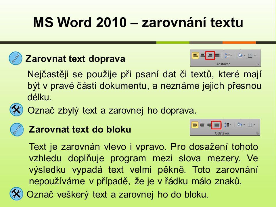 MS Word 2010 – zarovnání textu Zarovnat text doprava Nejčastěji se použije při psaní dat či textů, které mají být v pravé části dokumentu, a neznáme jejich přesnou délku.