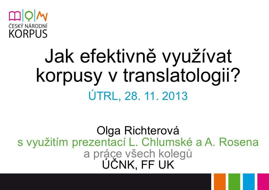 Jak efektivně využívat korpusy v translatologii? ÚTRL, 28. 11. 2013 Olga Richterová s využitím prezentací L. Chlumské a A. Rosena a práce všech kolegů