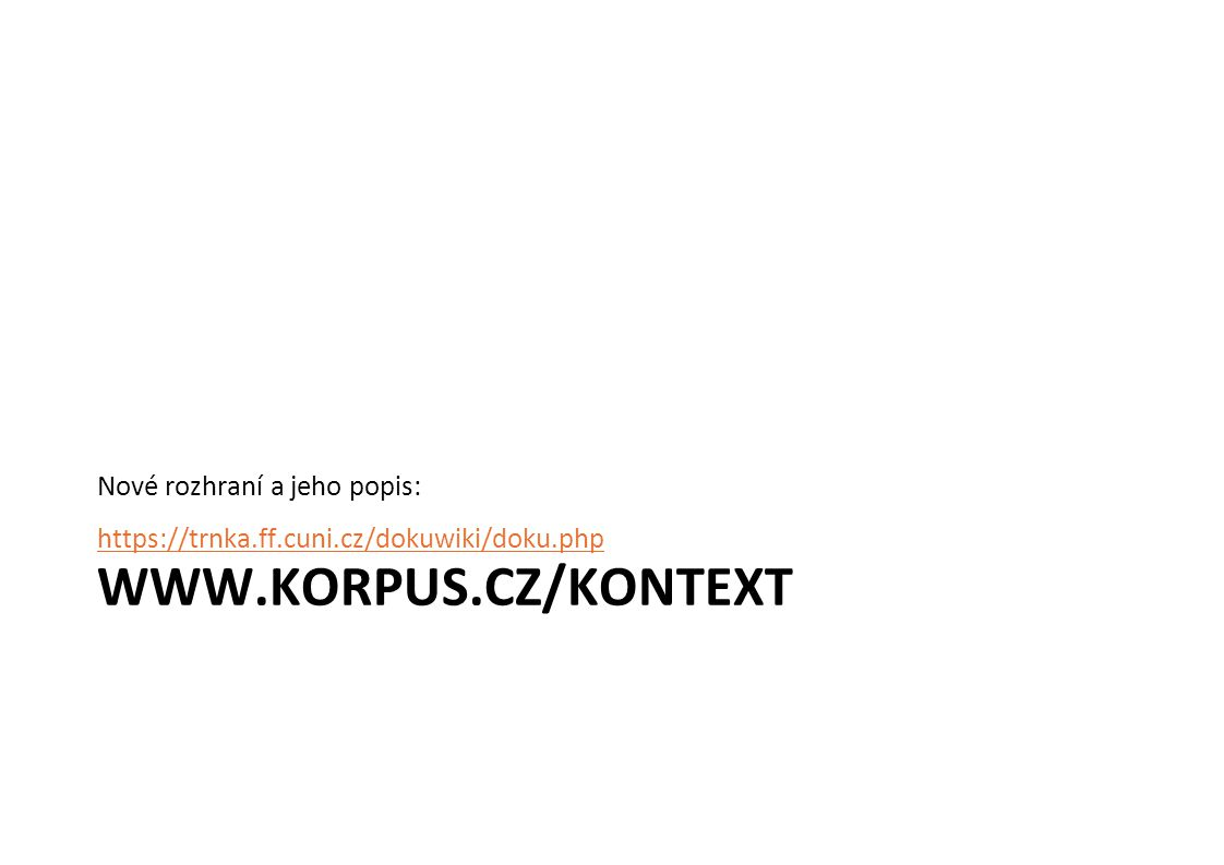 Nové rozhraní a jeho popis: https://trnka.ff.cuni.cz/dokuwiki/doku.php WWW.KORPUS.CZ/KONTEXT
